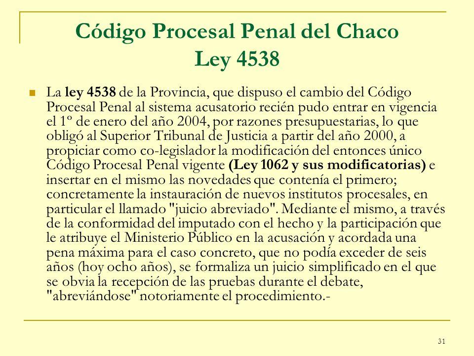 31 Código Procesal Penal del Chaco Ley 4538 La ley 4538 de la Provincia, que dispuso el cambio del Código Procesal Penal al sistema acusatorio recién