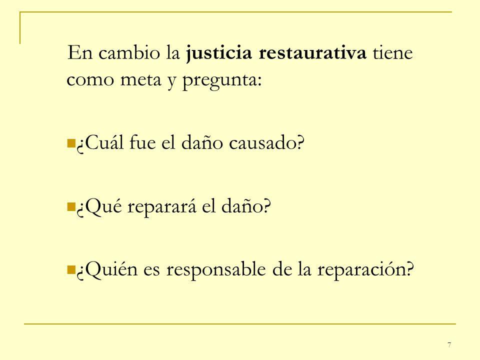 7 En cambio la justicia restaurativa tiene como meta y pregunta: ¿Cuál fue el daño causado? ¿Qué reparará el daño? ¿Quién es responsable de la reparac