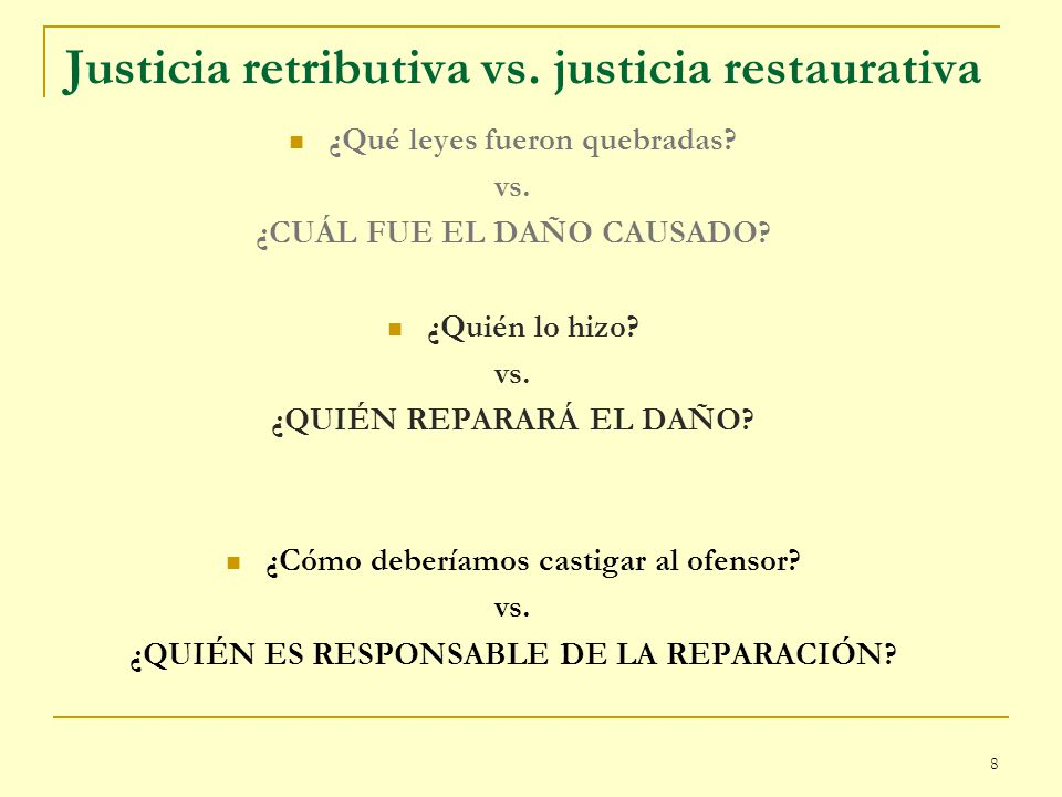 8 Justicia retributiva vs. justicia restaurativa ¿Qué leyes fueron quebradas? vs. ¿CUÁL FUE EL DAÑO CAUSADO? ¿Quién lo hizo? vs. ¿QUIÉN REPARARÁ EL DA