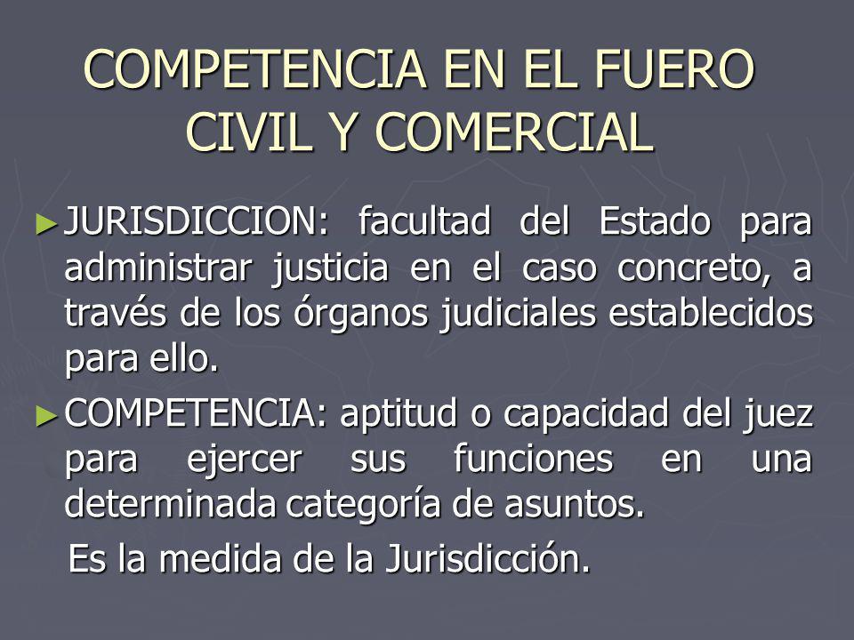 COMPETENCIA EN EL FUERO CIVIL Y COMERCIAL JURISDICCION: facultad del Estado para administrar justicia en el caso concreto, a través de los órganos judiciales establecidos para ello.