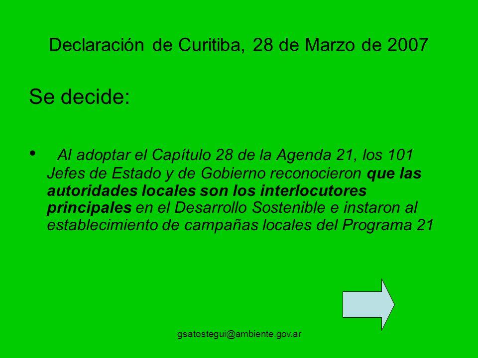 gsatostegui@ambiente.gov.ar Declaración de Curitiba, 28 de Marzo de 2007 Se decide: Al adoptar el Capítulo 28 de la Agenda 21, los 101 Jefes de Estado y de Gobierno reconocieron que las autoridades locales son los interlocutores principales en el Desarrollo Sostenible e instaron al establecimiento de campañas locales del Programa 21