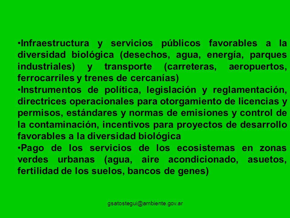 gsatostegui@ambiente.gov.ar Infraestructura y servicios públicos favorables a la diversidad biológica (desechos, agua, energía, parques industriales) y transporte (carreteras, aeropuertos, ferrocarriles y trenes de cercanías) Instrumentos de política, legislación y reglamentación, directrices operacionales para otorgamiento de licencias y permisos, estándares y normas de emisiones y control de la contaminación, incentivos para proyectos de desarrollo favorables a la diversidad biológica Pago de los servicios de los ecosistemas en zonas verdes urbanas (agua, aire acondicionado, asuetos, fertilidad de los suelos, bancos de genes)