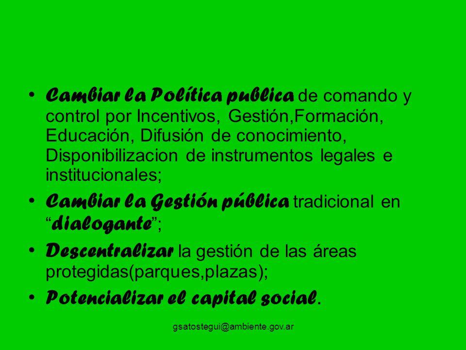 gsatostegui@ambiente.gov.ar Cambiar la Política publica de comando y control por Incentivos, Gestión,Formación, Educación, Difusión de conocimiento, D