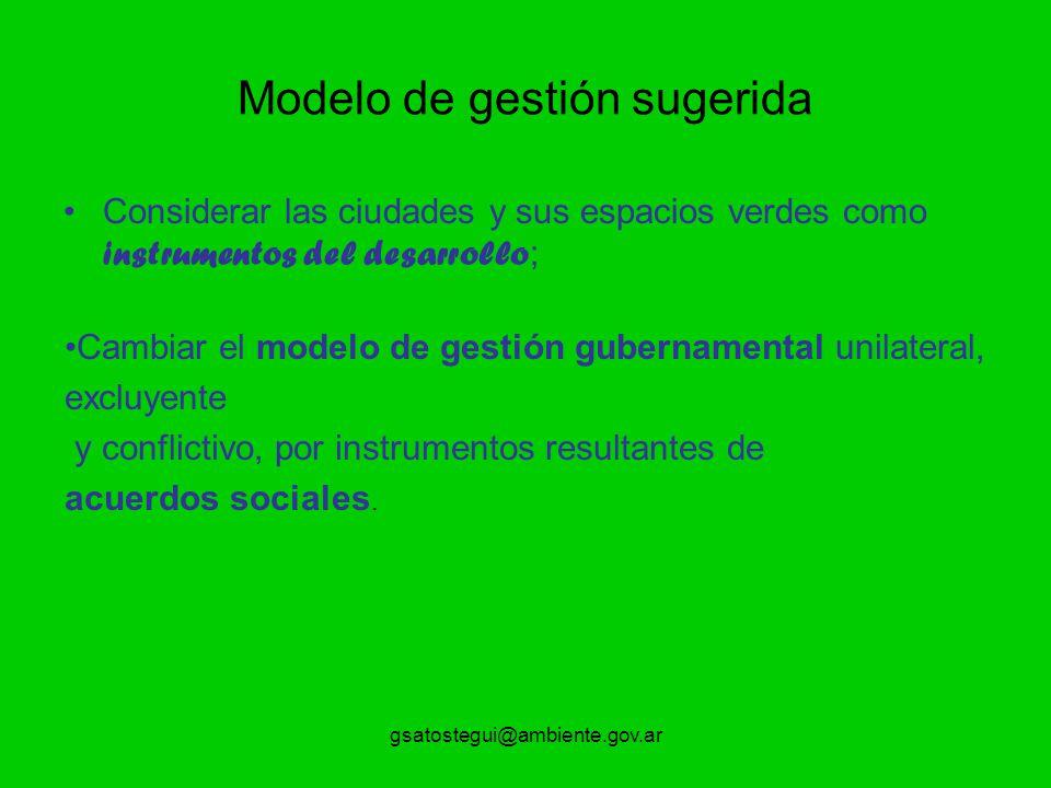 gsatostegui@ambiente.gov.ar Modelo de gestión sugerida Considerar las ciudades y sus espacios verdes como instrumentos del desarrollo ; Cambiar el mod
