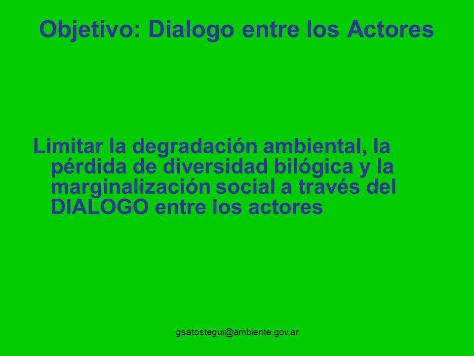 gsatostegui@ambiente.gov.ar Objetivo: Dialogo entre los Actores Limitar la degradación ambiental, la pérdida de diversidad bilógica y la marginalización social a través del DIALOGO entre los actores