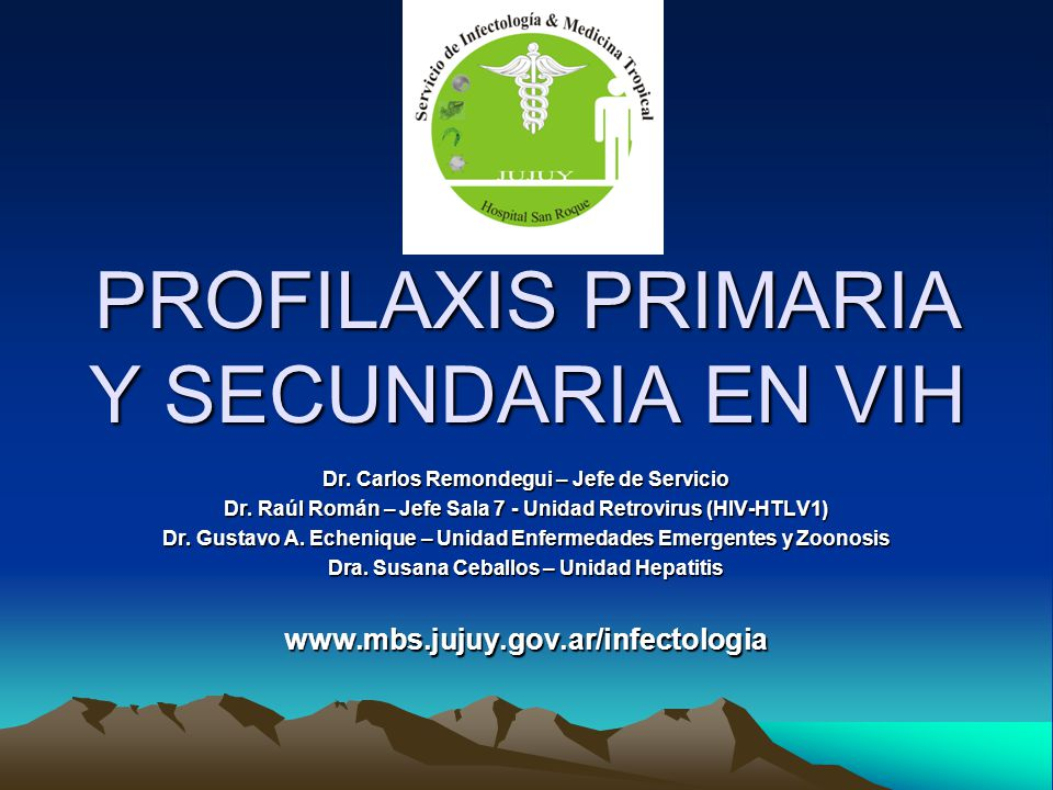 PROFILAXIS PRIMARIA Y SECUNDARIA EN VIH Dr. Carlos Remondegui – Jefe de Servicio Dr. Raúl Román – Jefe Sala 7 - Unidad Retrovirus (HIV-HTLV1) Dr. Gust
