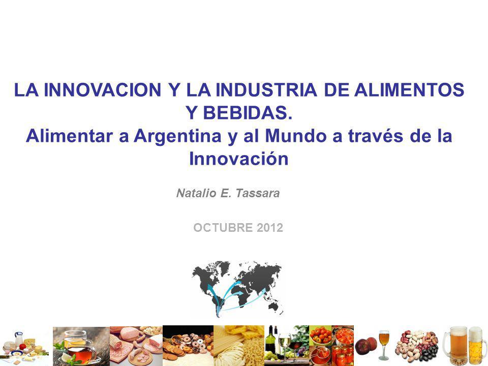 LA INNOVACION Y LA INDUSTRIA DE ALIMENTOS Y BEBIDAS. Alimentar a Argentina y al Mundo a través de la Innovación OCTUBRE 2012 Natalio E. Tassara