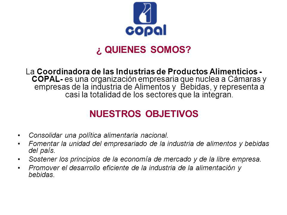 ¿ QUIENES SOMOS? La Coordinadora de las Industrias de Productos Alimenticios - COPAL- es una organización empresaria que nuclea a Cámaras y empresas d