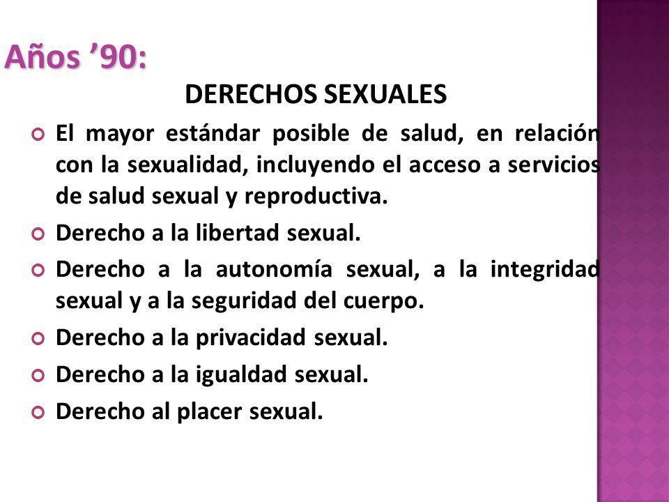 Años 90: DERECHOS SEXUALES El mayor estándar posible de salud, en relación con la sexualidad, incluyendo el acceso a servicios de salud sexual y reproductiva.
