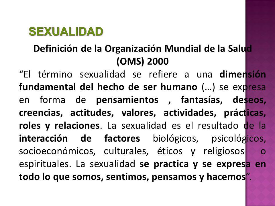 Definición de la Organización Mundial de la Salud (OMS) 2000 El término sexualidad se refiere a una dimensión fundamental del hecho de ser humano (…) se expresa en forma de pensamientos, fantasías, deseos, creencias, actitudes, valores, actividades, prácticas, roles y relaciones.
