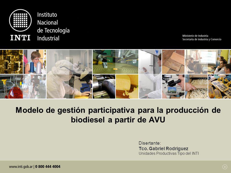 Modelo de gestión participativa para la producción de biodiesel a partir de AVU Disertante: Tco. Gabriel Rodriguez Unidades Productivas Tipo del INTI