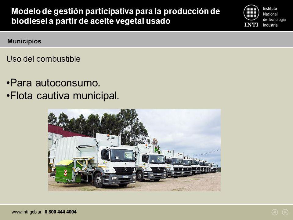 Uso del combustible Para autoconsumo. Flota cautiva municipal. Municipios Modelo de gestión participativa para la producción de biodiesel a partir de