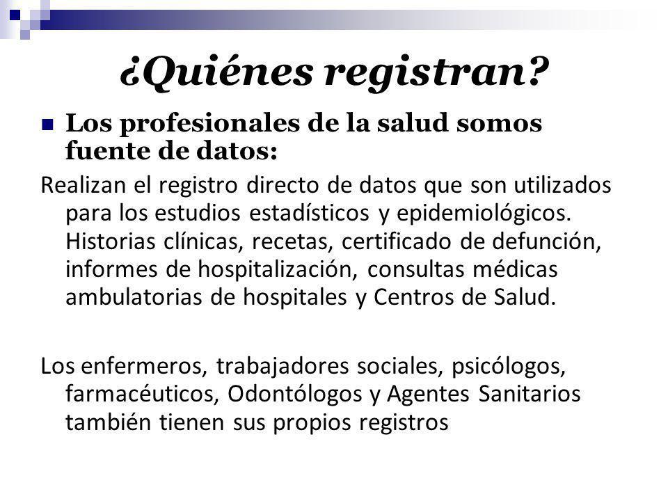 ¿Quiénes registran? Los profesionales de la salud somos fuente de datos: Realizan el registro directo de datos que son utilizados para los estudios es
