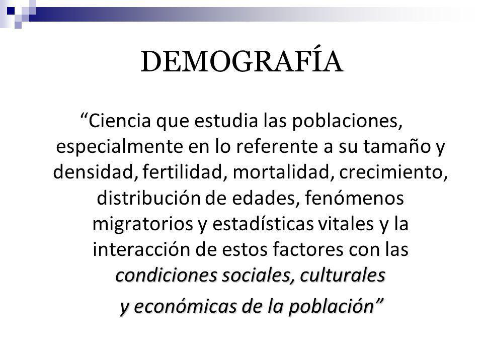 DEMOGRAFÍA condiciones sociales, culturales Ciencia que estudia las poblaciones, especialmente en lo referente a su tamaño y densidad, fertilidad, mor