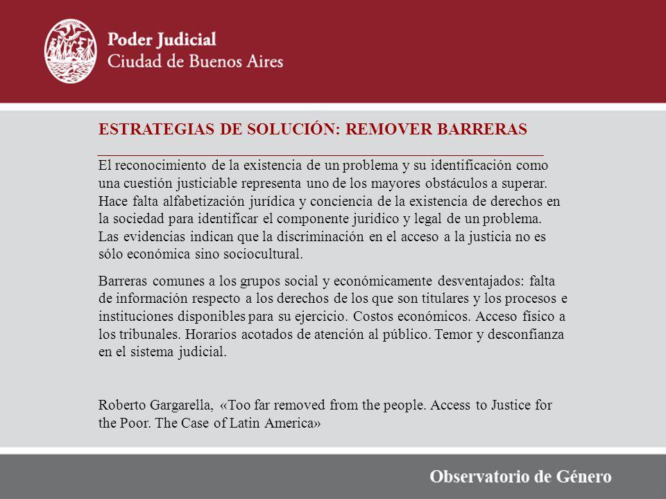 ESTRATEGIAS DE SOLUCIÓN: REMOVER BARRERAS El reconocimiento de la existencia de un problema y su identificación como una cuestión justiciable representa uno de los mayores obstáculos a superar.