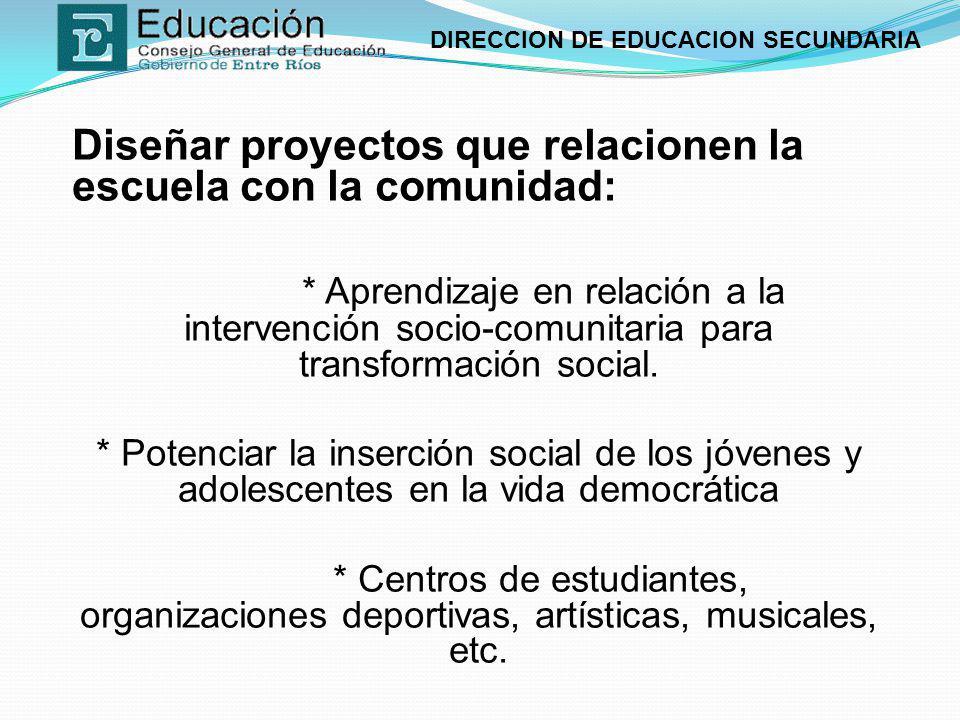 DIRECCION DE EDUCACION SECUNDARIA Diseñar proyectos que relacionen la escuela con la comunidad: * Aprendizaje en relación a la intervención socio-comu