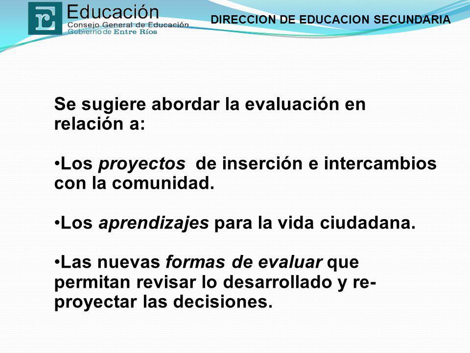 DIRECCION DE EDUCACION SECUNDARIA Se sugiere abordar la evaluación en relación a: Los proyectos de inserción e intercambios con la comunidad. Los apre