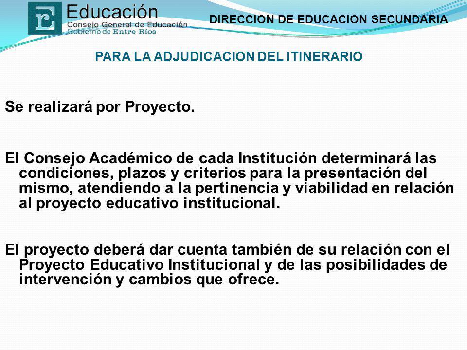 DIRECCION DE EDUCACION SECUNDARIA PARA LA ADJUDICACION DEL ITINERARIO Se realizará por Proyecto. El Consejo Académico de cada Institución determinará