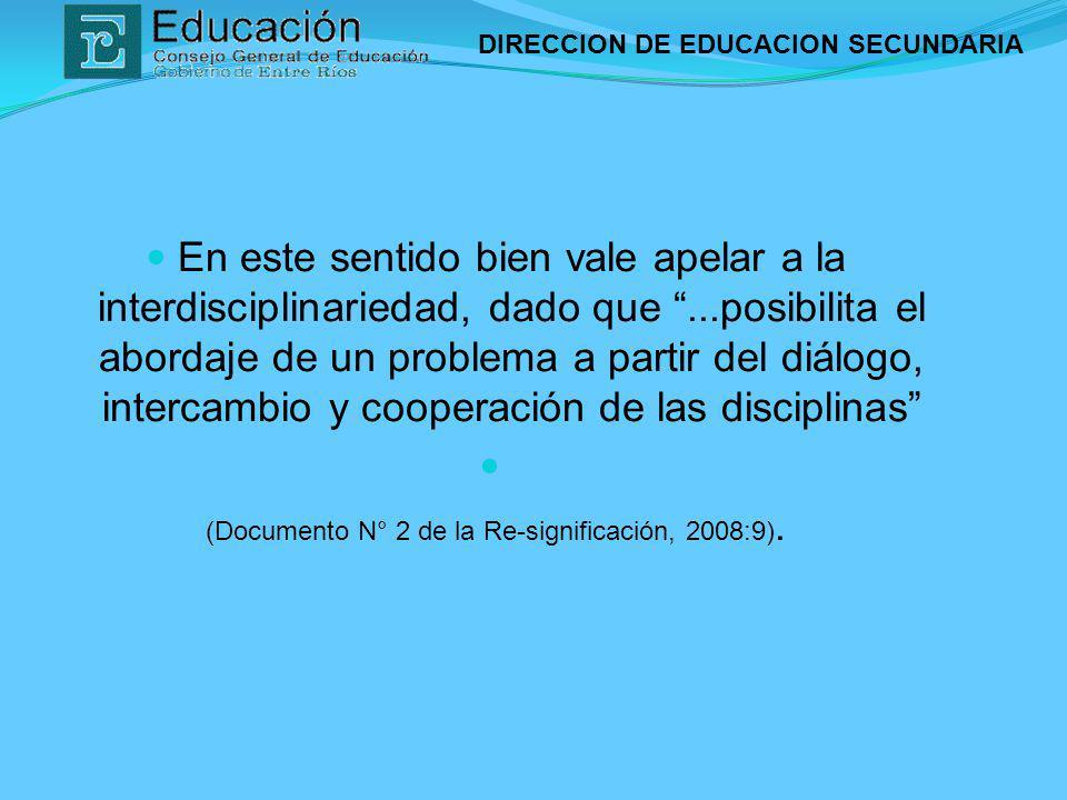 DIRECCION DE EDUCACION SECUNDARIA En este sentido bien vale apelar a la interdisciplinariedad, dado que...posibilita el abordaje de un problema a part