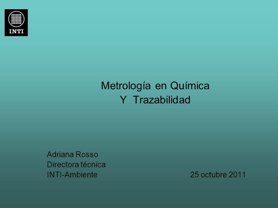 Metrología en Química Y Trazabilidad Adriana Rosso Directora técnica INTI-Ambiente 25 octubre 2011