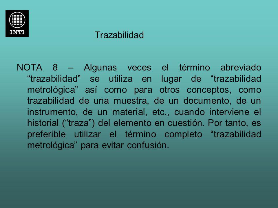 Trazabilidad NOTA 8 – Algunas veces el término abreviado trazabilidad se utiliza en lugar de trazabilidad metrológica así como para otros conceptos, c