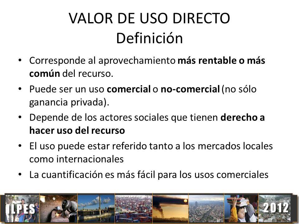VALOR DE USO DIRECTO Definición Corresponde al aprovechamiento más rentable o más común del recurso. Puede ser un uso comercial o no-comercial (no sól