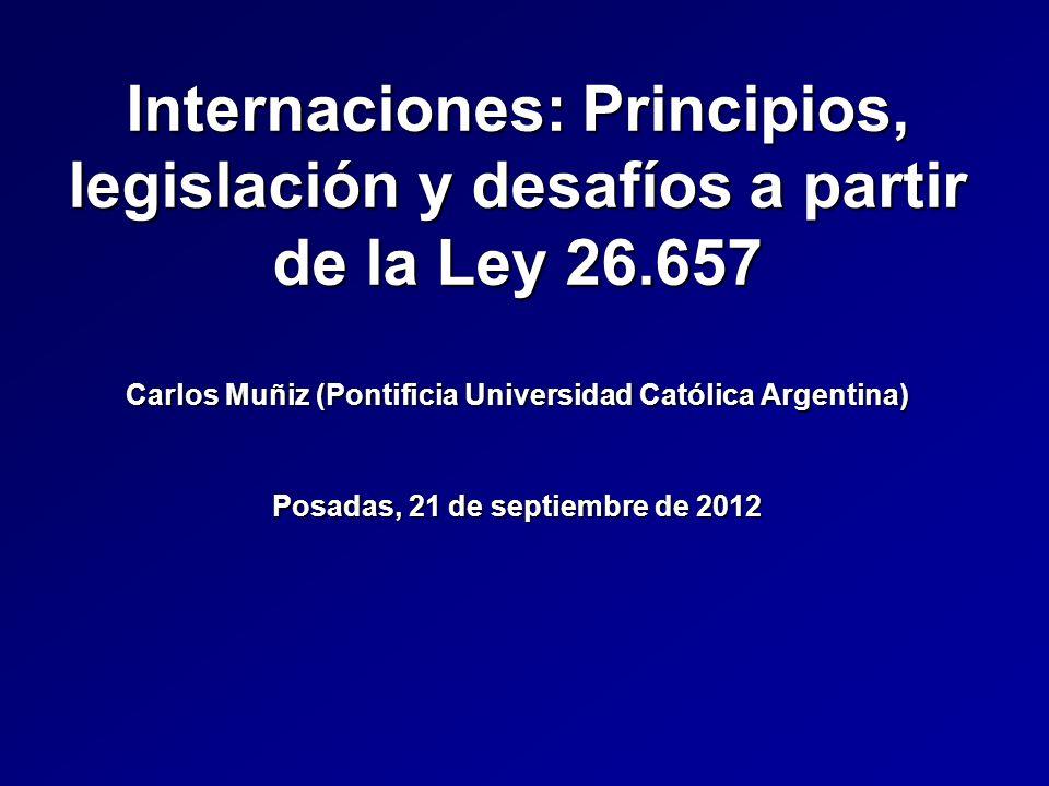 Internaciones: Principios, legislación y desafíos a partir de la Ley 26.657 Carlos Muñiz (Pontificia Universidad Católica Argentina) Posadas, 21 de septiembre de 2012