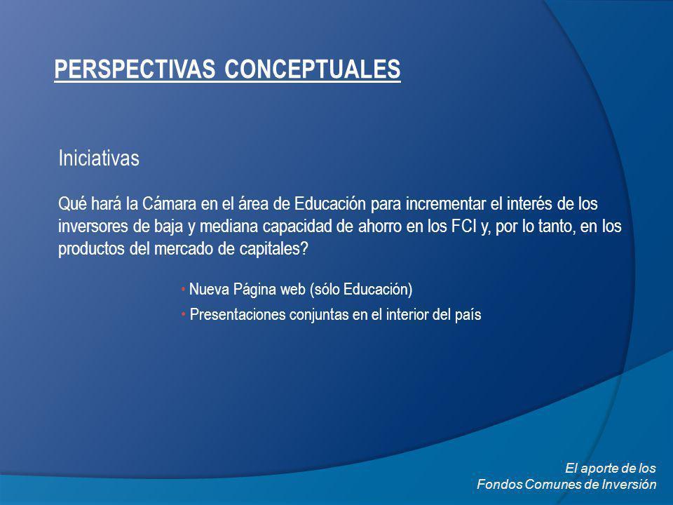 PERSPECTIVAS CONCEPTUALES Iniciativas Qué hará la Cámara en el área de Educación para incrementar el interés de los inversores de baja y mediana capacidad de ahorro en los FCI y, por lo tanto, en los productos del mercado de capitales.