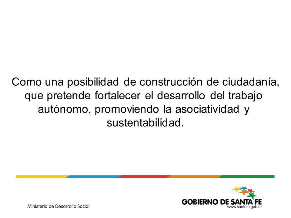 Como una posibilidad de construcción de ciudadanía, que pretende fortalecer el desarrollo del trabajo autónomo, promoviendo la asociatividad y sustentabilidad.