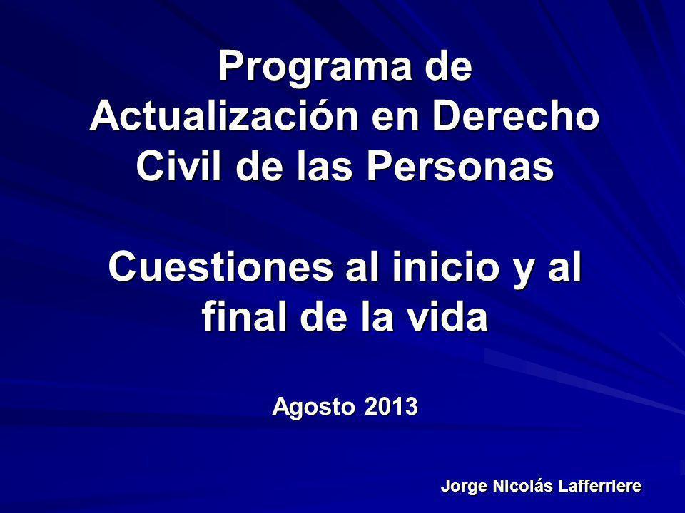 Jorge Nicolás Lafferriere Programa de Actualización en Derecho Civil de las Personas Cuestiones al inicio y al final de la vida Agosto 2013