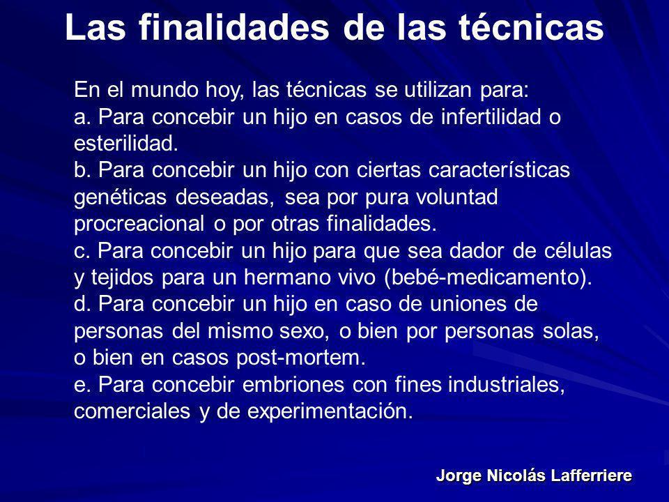 Jorge Nicolás Lafferriere Las finalidades de las técnicas En el mundo hoy, las técnicas se utilizan para: a. Para concebir un hijo en casos de inferti