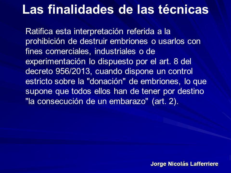 Jorge Nicolás Lafferriere Las finalidades de las técnicas Ratifica esta interpretación referida a la prohibición de destruir embriones o usarlos con f