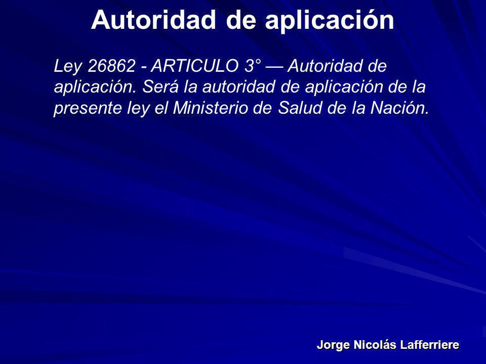 Jorge Nicolás Lafferriere Autoridad de aplicación Ley 26862 - ARTICULO 3° Autoridad de aplicación. Será la autoridad de aplicación de la presente ley