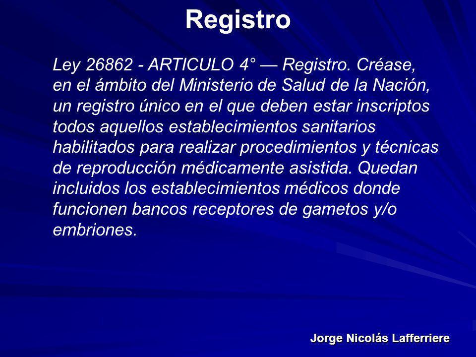 Jorge Nicolás Lafferriere Registro Ley 26862 - ARTICULO 4° Registro. Créase, en el ámbito del Ministerio de Salud de la Nación, un registro único en e