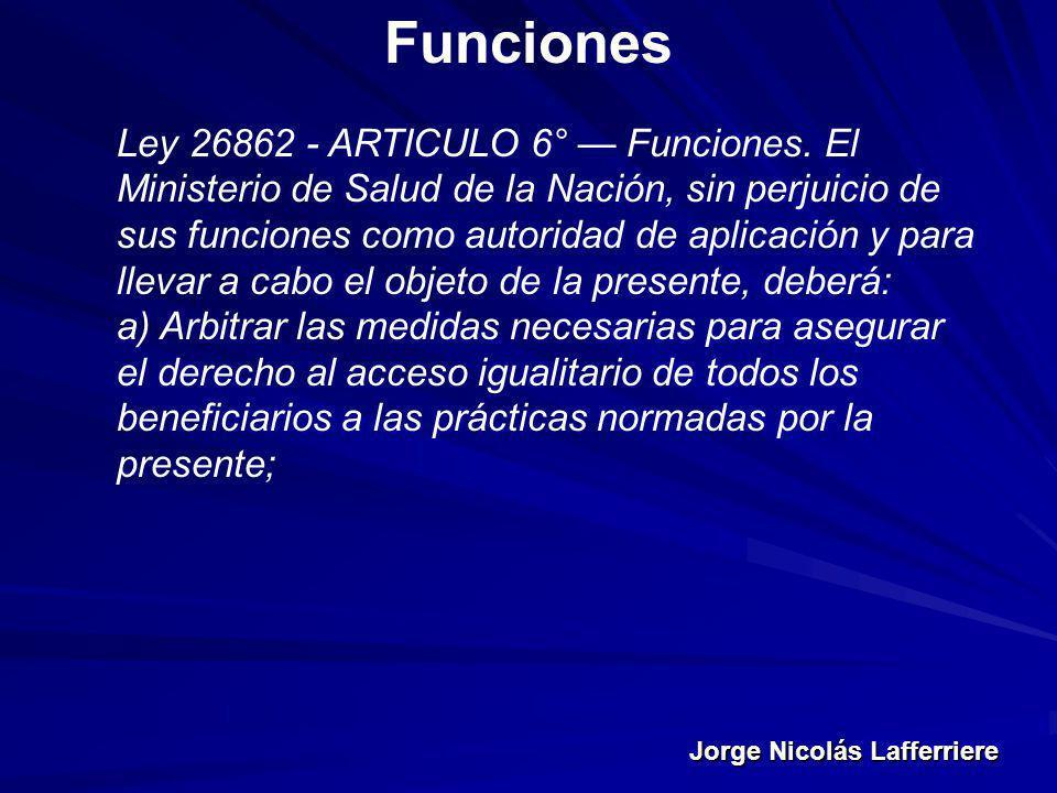 Jorge Nicolás Lafferriere Funciones Ley 26862 - ARTICULO 6° Funciones. El Ministerio de Salud de la Nación, sin perjuicio de sus funciones como autori