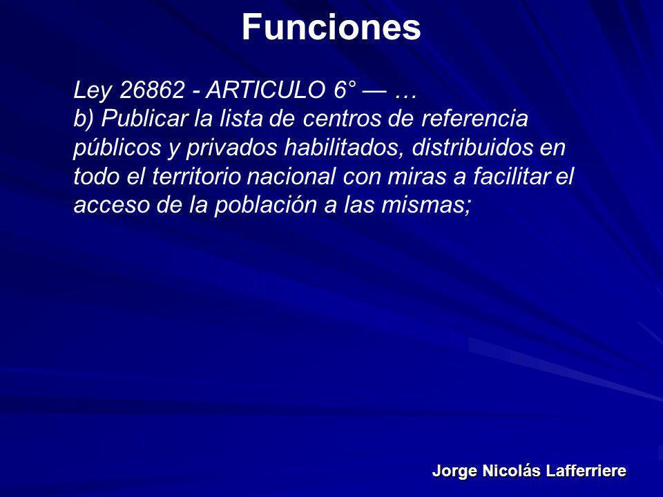 Jorge Nicolás Lafferriere Funciones Ley 26862 - ARTICULO 6° … b) Publicar la lista de centros de referencia públicos y privados habilitados, distribui