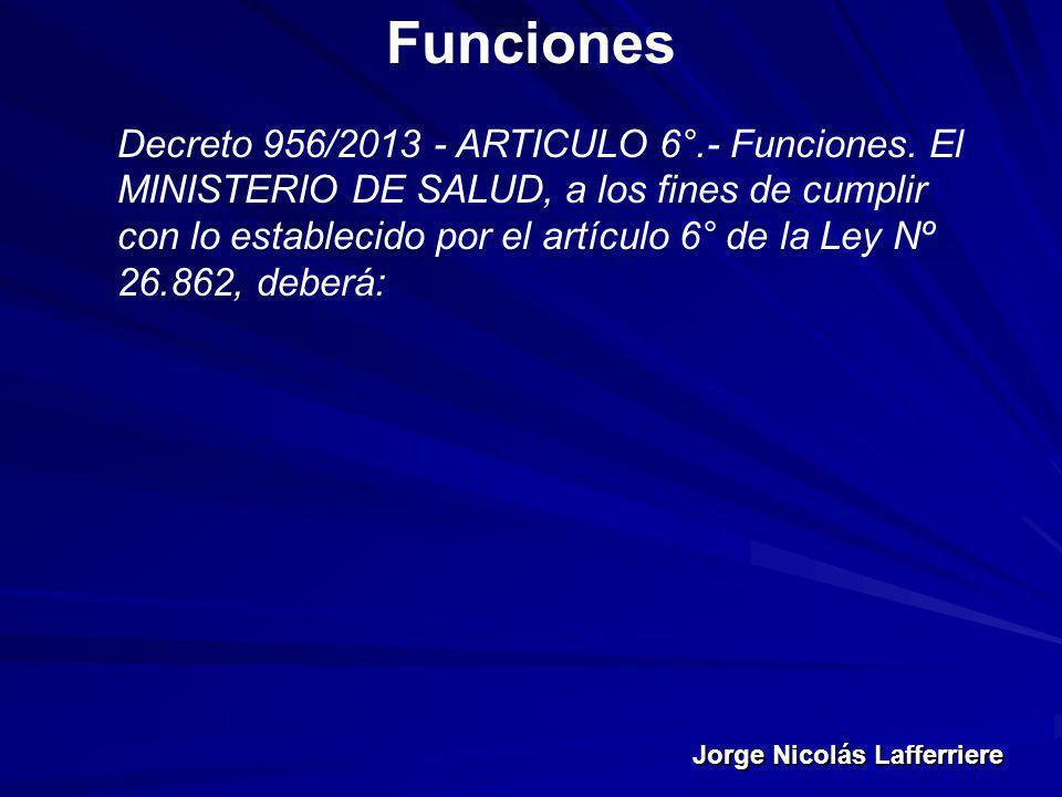 Jorge Nicolás Lafferriere Funciones Decreto 956/2013 - ARTICULO 6°.- Funciones. El MINISTERIO DE SALUD, a los fines de cumplir con lo establecido por