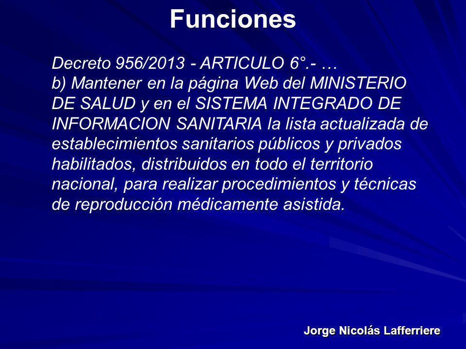 Jorge Nicolás Lafferriere Funciones Decreto 956/2013 - ARTICULO 6°.- … b) Mantener en la página Web del MINISTERIO DE SALUD y en el SISTEMA INTEGRADO