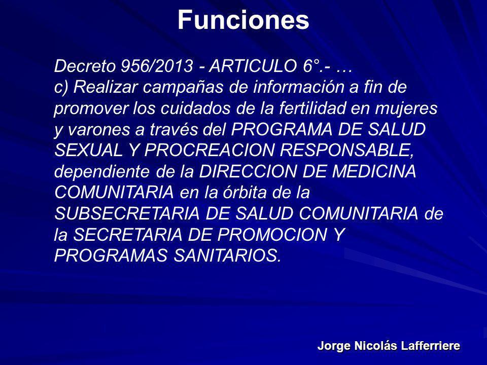 Jorge Nicolás Lafferriere Funciones Decreto 956/2013 - ARTICULO 6°.- … c) Realizar campañas de información a fin de promover los cuidados de la fertil