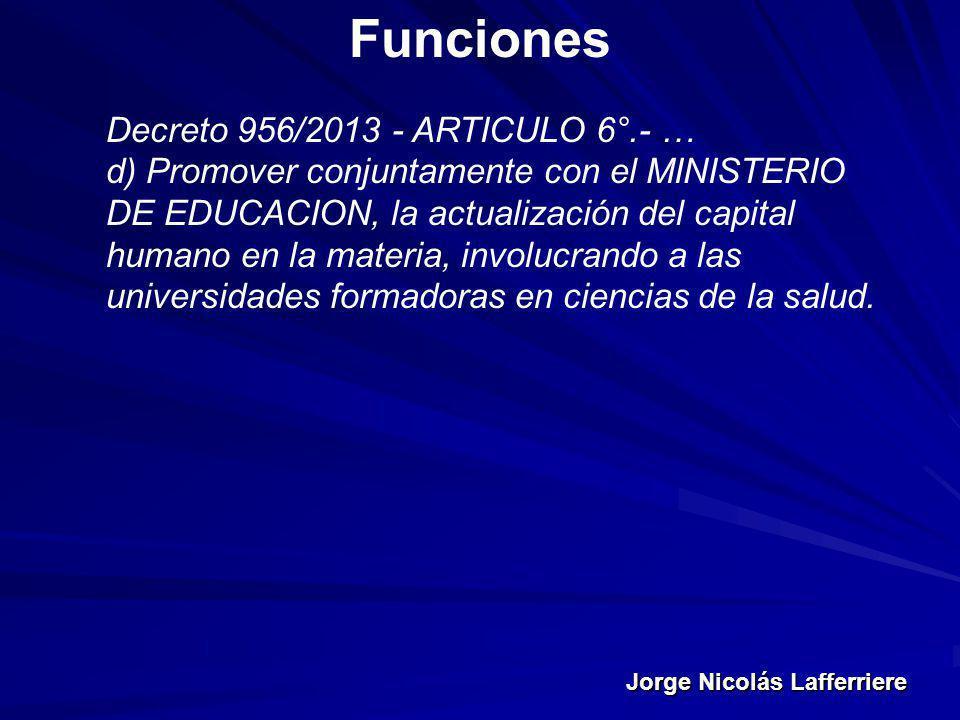 Jorge Nicolás Lafferriere Funciones Decreto 956/2013 - ARTICULO 6°.- … d) Promover conjuntamente con el MINISTERIO DE EDUCACION, la actualización del