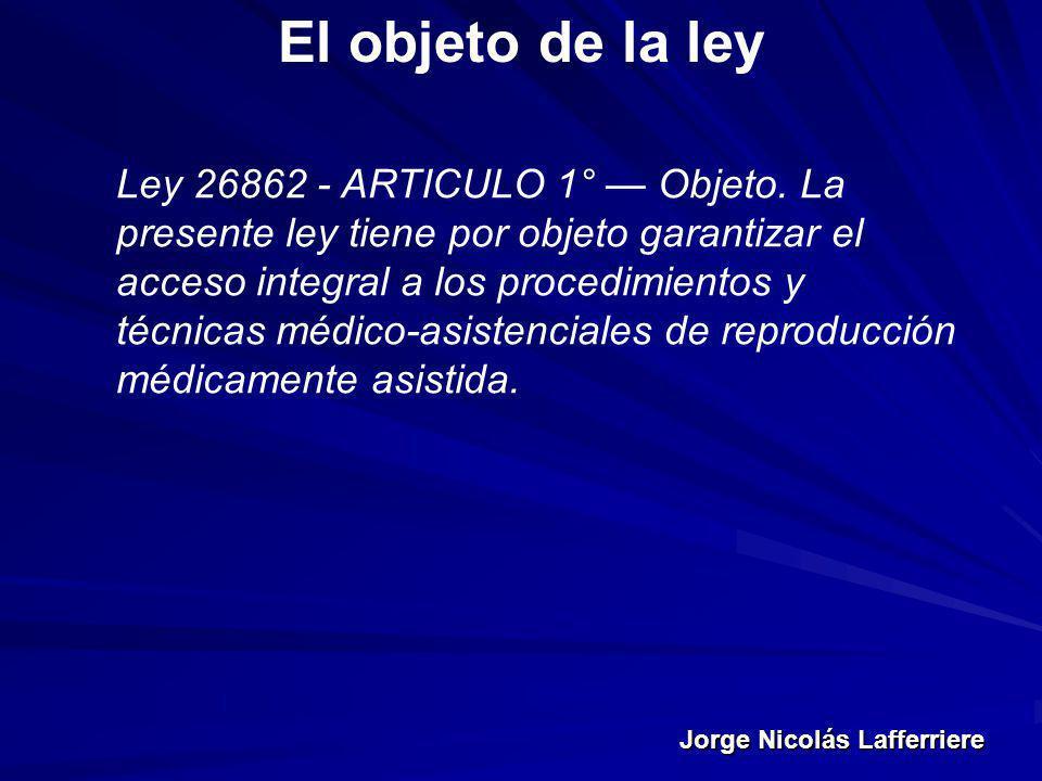 Jorge Nicolás Lafferriere El objeto de la ley Ley 26862 - ARTICULO 1° Objeto. La presente ley tiene por objeto garantizar el acceso integral a los pro