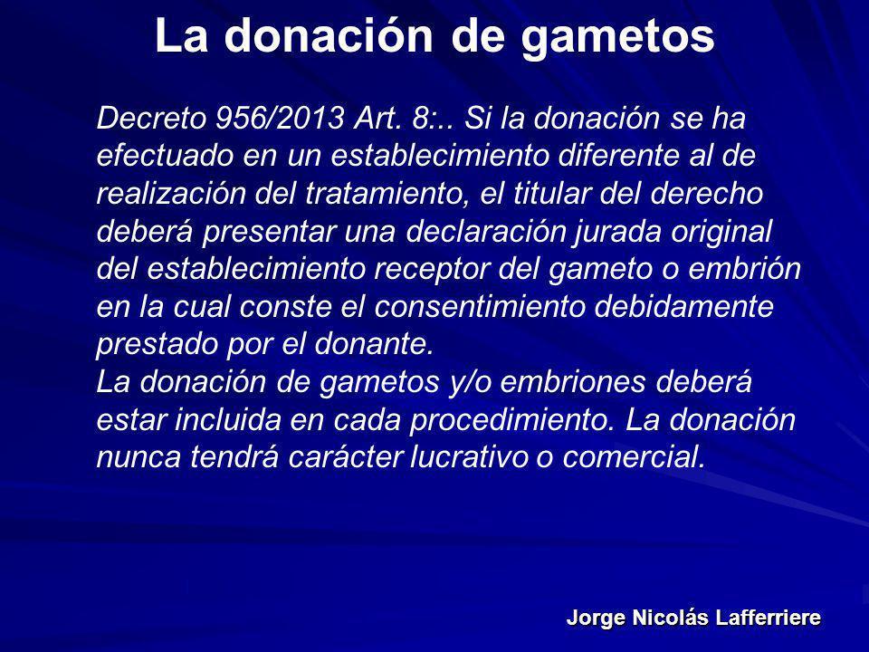 Jorge Nicolás Lafferriere La donación de gametos Decreto 956/2013 Art. 8:.. Si la donación se ha efectuado en un establecimiento diferente al de reali