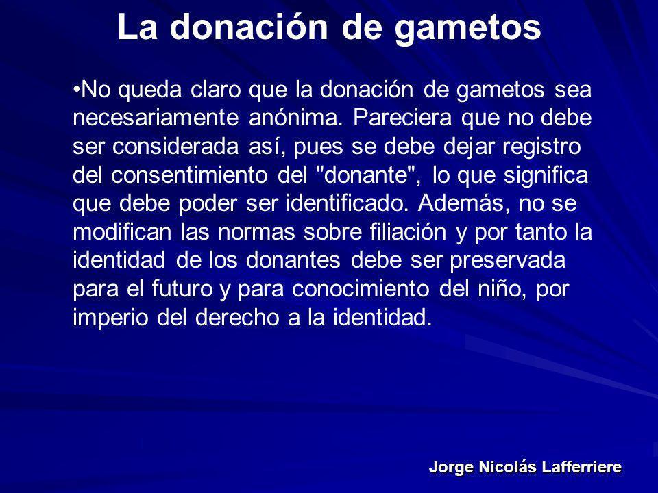 Jorge Nicolás Lafferriere La donación de gametos No queda claro que la donación de gametos sea necesariamente anónima. Pareciera que no debe ser consi