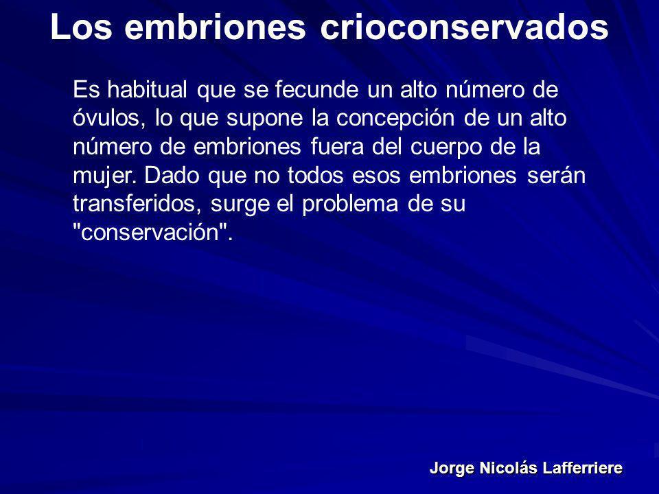 Jorge Nicolás Lafferriere Los embriones crioconservados Es habitual que se fecunde un alto número de óvulos, lo que supone la concepción de un alto nú
