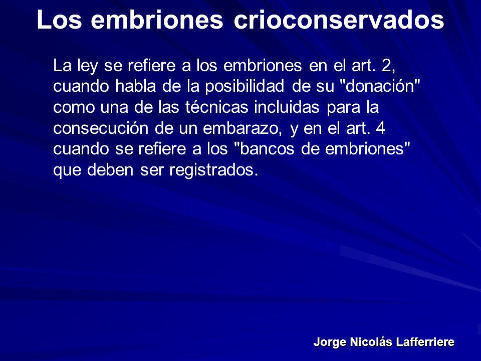 Jorge Nicolás Lafferriere Los embriones crioconservados La ley se refiere a los embriones en el art. 2, cuando habla de la posibilidad de su