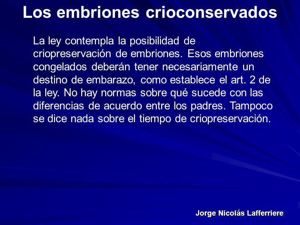 Jorge Nicolás Lafferriere Los embriones crioconservados La ley contempla la posibilidad de criopreservación de embriones. Esos embriones congelados de