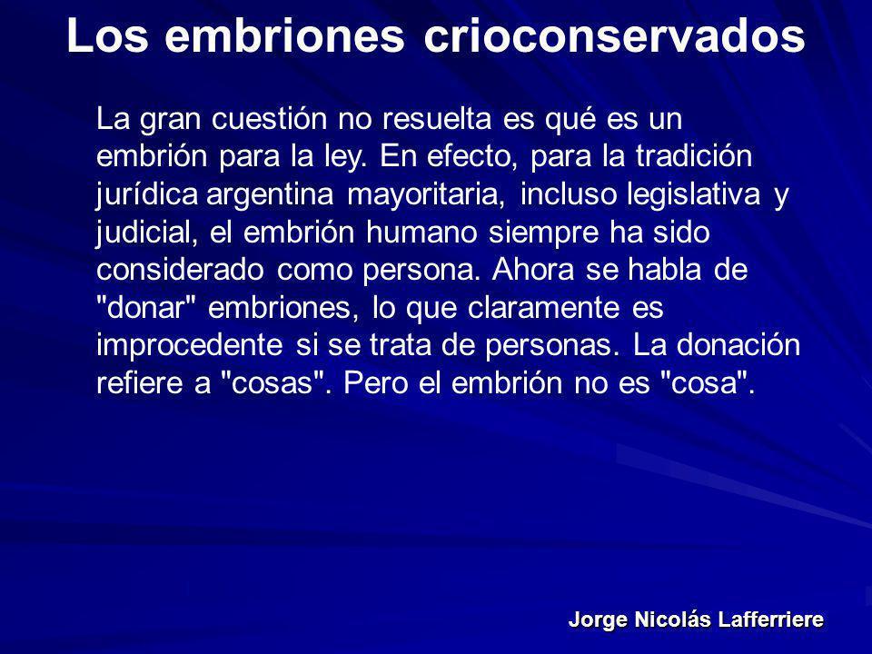 Jorge Nicolás Lafferriere Los embriones crioconservados La gran cuestión no resuelta es qué es un embrión para la ley. En efecto, para la tradición ju