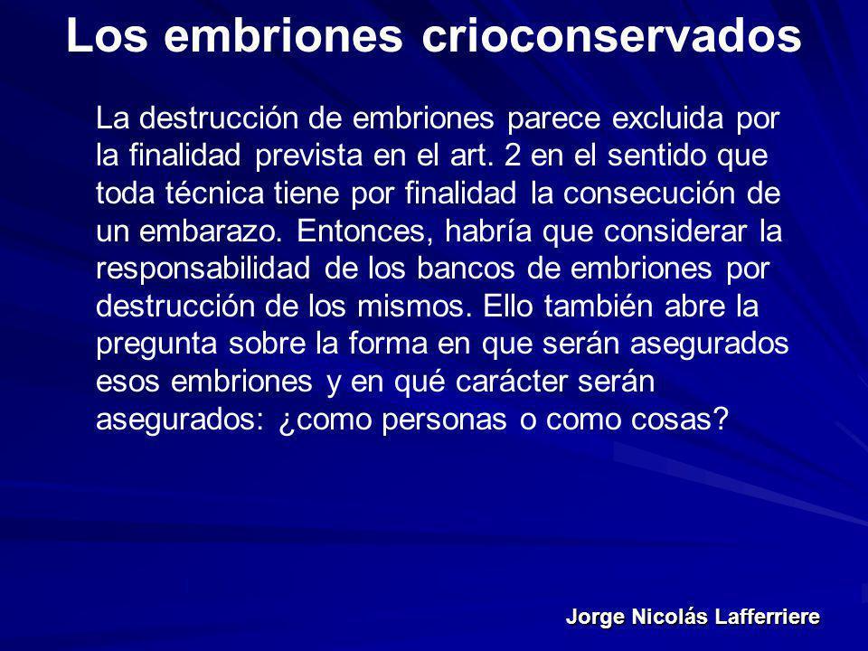 Jorge Nicolás Lafferriere Los embriones crioconservados La destrucción de embriones parece excluida por la finalidad prevista en el art. 2 en el senti