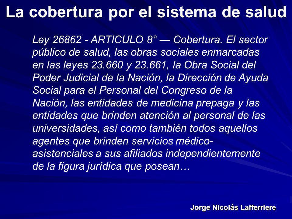 Jorge Nicolás Lafferriere La cobertura por el sistema de salud Ley 26862 - ARTICULO 8° Cobertura. El sector público de salud, las obras sociales enmar