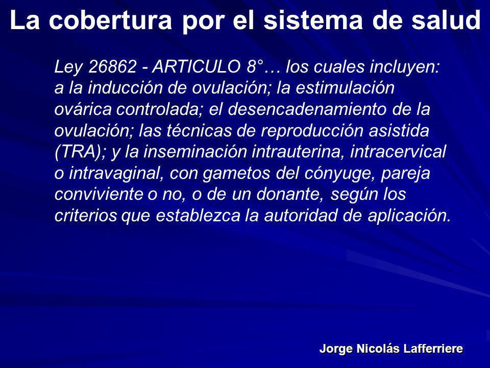 Jorge Nicolás Lafferriere La cobertura por el sistema de salud Ley 26862 - ARTICULO 8°… los cuales incluyen: a la inducción de ovulación; la estimulac